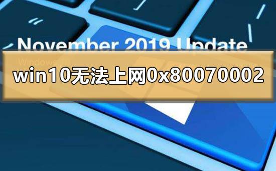 "Win10提示0x80070002无法上网怎么办?0x80070002处理方法"""